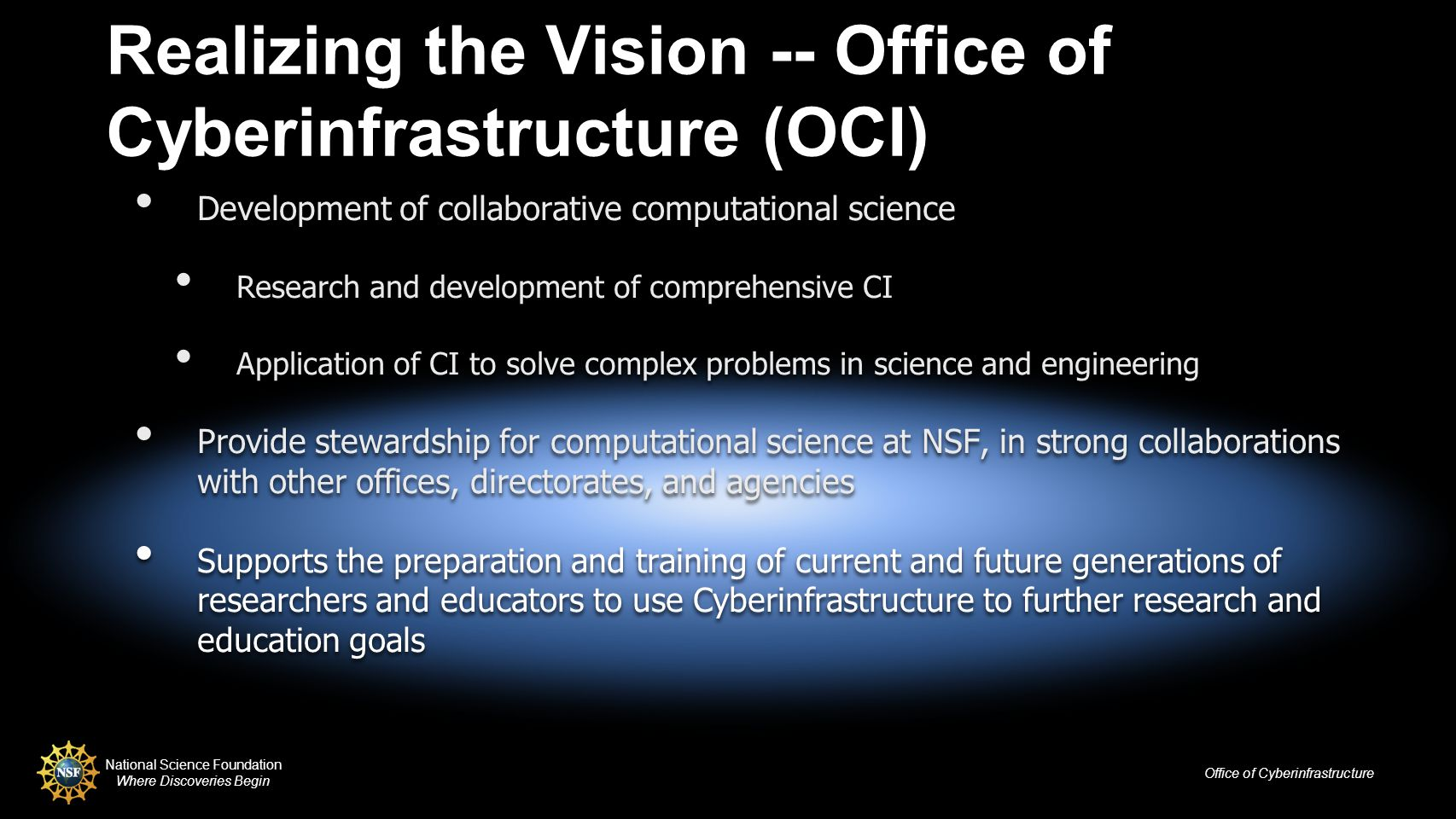 National Science Foundation Where Discoveries Begin Office of Cyberinfrastructure Realizing the Vision -- Office of Cyberinfrastructure (OCI) Development of collaborative computational science Research and development of comprehensive CI Application of CI to solve complex problems in science and engineering Provide stewardship for computational science at NSF, in strong collaborations with other offices, directorates, and agencies Supports the preparation and training of current and future generations of researchers and educators to use Cyberinfrastructure to further research and education goals Development of collaborative computational science Research and development of comprehensive CI Application of CI to solve complex problems in science and engineering Provide stewardship for computational science at NSF, in strong collaborations with other offices, directorates, and agencies Supports the preparation and training of current and future generations of researchers and educators to use Cyberinfrastructure to further research and education goals