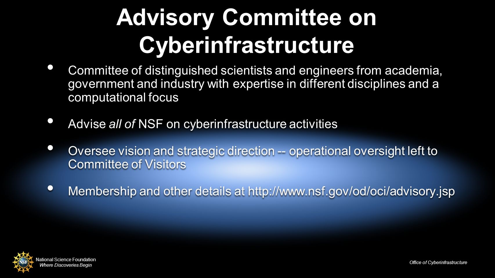 National Science Foundation Where Discoveries Begin Office of Cyberinfrastructure Drivers Need to educate and train the current and next generation of scientists and engineers in computational science, computational thinking and use of cyberinfrastructure and the social dynamics of virtual organizations and remote collaborative research and education CI provides interesting learning resources to be incorporated into the curriculum enabling more active and authentic pedagogy Deluge of science data to incorporate into education at all levels, and a possible deluge of learning data to incorporate into teaching, administration and learning science Need for informal education, professional development and pubic awareness Emerging computational science areas Emerging cyber-learning science, pedagogy and curriculum resources