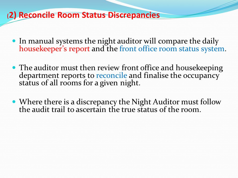 ( 2) Reconcile Room Status Discrepancies In manual systems the night auditor will compare the daily housekeepers report and the front office room stat
