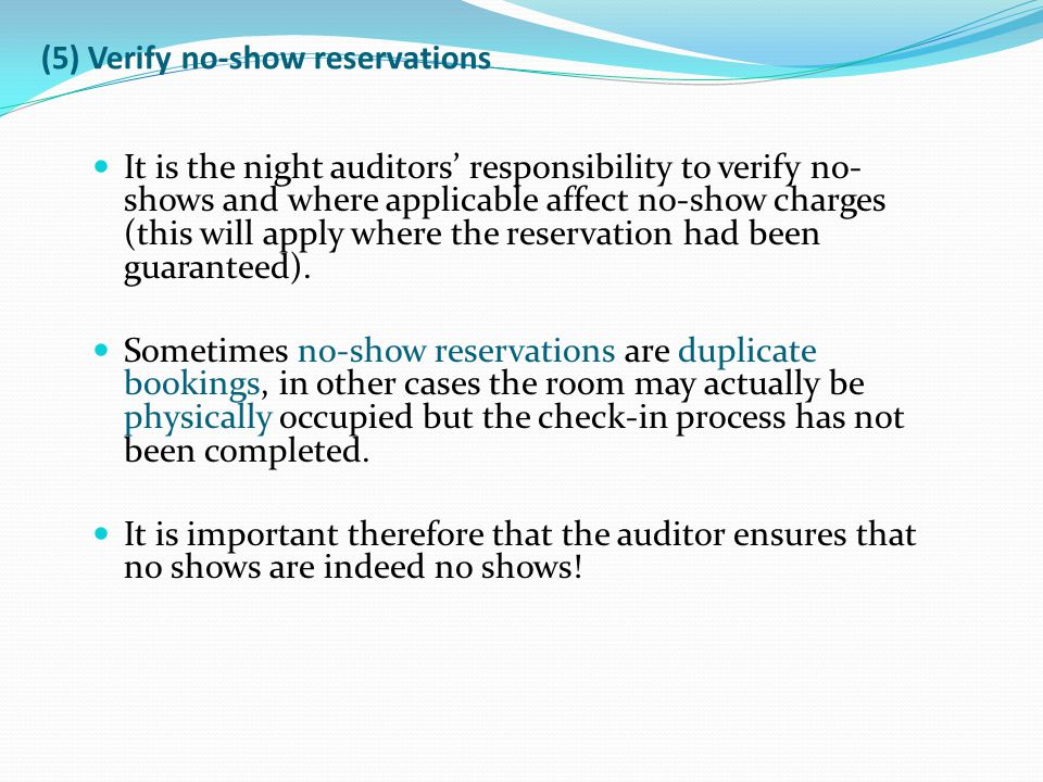 (5) Verify no-show reservations It is the night auditors responsibility to verify no- shows and where applicable affect no-show charges (this will app