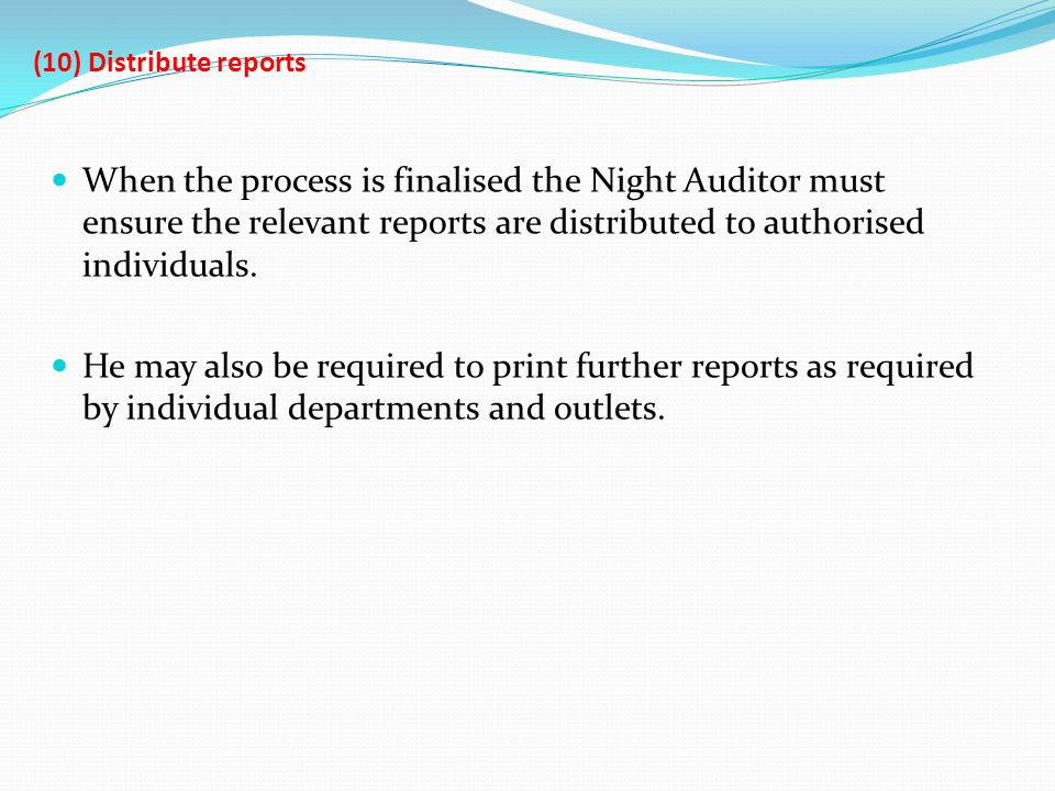 (10) Distribute reports When the process is finalised the Night Auditor must ensure the relevant reports are distributed to authorised individuals. He