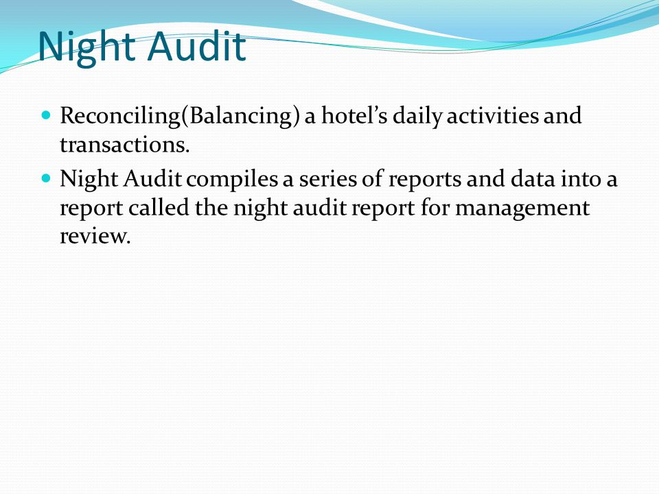 Night Audit Reconciling(Balancing) a hotels daily activities and transactions. Night Audit compiles a series of reports and data into a report called