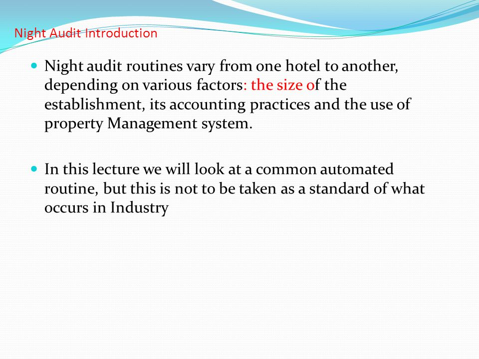 Night Audit Introduction Night audit routines vary from one hotel to another, depending on various factors: the size of the establishment, its account