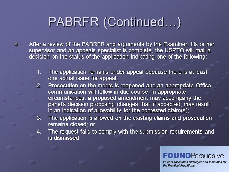 PABRFR (Continued…) After a review of the PABRFR and arguments by the Examiner, his or her supervisor and an appeals specialist is complete, the USPTO