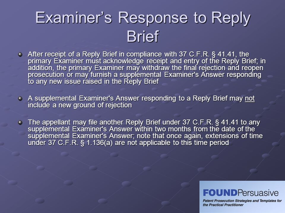 Examiners Response to Reply Brief After receipt of a Reply Brief in compliance with 37 C.F.R. § 41.41, the primary Examiner must acknowledge receipt a