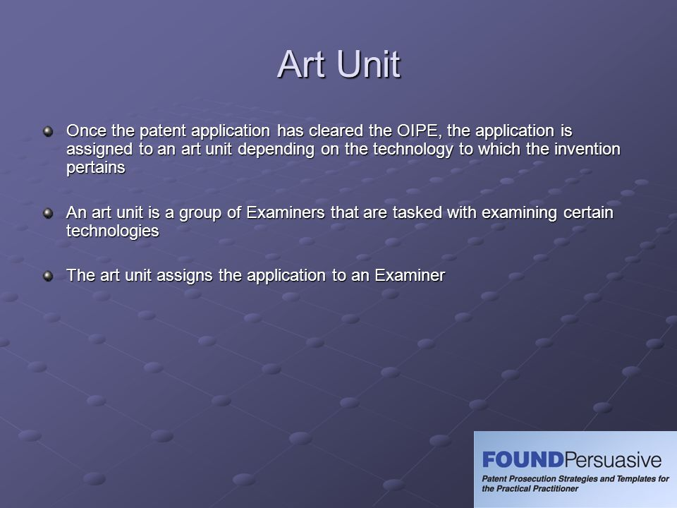 Art Unit Once the patent application has cleared the OIPE, the application is assigned to an art unit depending on the technology to which the inventi