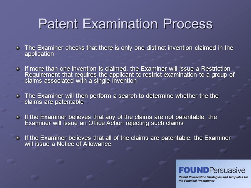 Patent Examination Process The Examiner checks that there is only one distinct invention claimed in the application If more than one invention is clai