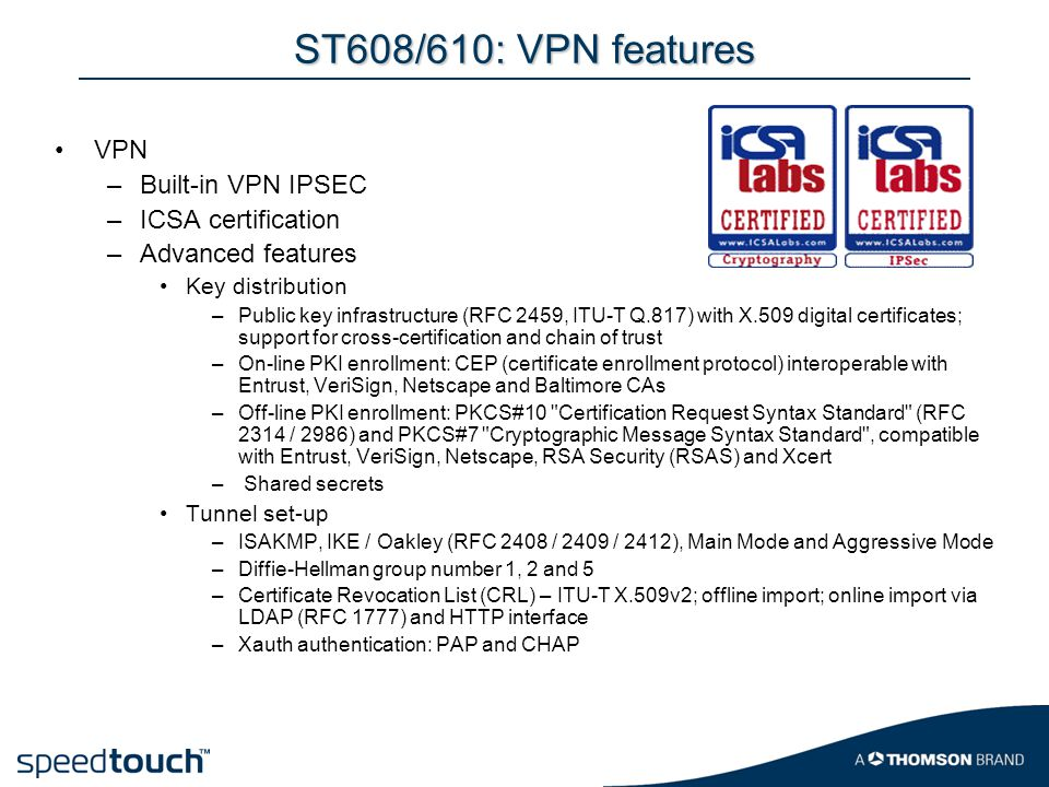 ST608/610: VPN features VPN –Built-in VPN IPSEC –ICSA certification –Advanced features Key distribution –Public key infrastructure (RFC 2459, ITU-T Q.817) with X.509 digital certificates; support for cross-certification and chain of trust –On-line PKI enrollment: CEP (certificate enrollment protocol) interoperable with Entrust, VeriSign, Netscape and Baltimore CAs –Off-line PKI enrollment: PKCS#10 Certification Request Syntax Standard (RFC 2314 / 2986) and PKCS#7 Cryptographic Message Syntax Standard , compatible with Entrust, VeriSign, Netscape, RSA Security (RSAS) and Xcert – Shared secrets Tunnel set-up –ISAKMP, IKE / Oakley (RFC 2408 / 2409 / 2412), Main Mode and Aggressive Mode –Diffie-Hellman group number 1, 2 and 5 –Certificate Revocation List (CRL) – ITU-T X.509v2; offline import; online import via LDAP (RFC 1777) and HTTP interface –Xauth authentication: PAP and CHAP