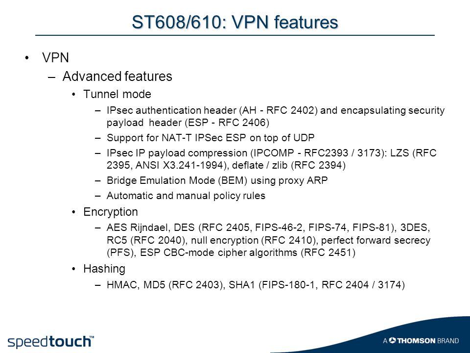 ST608/610: VPN features VPN –Advanced features Tunnel mode –IPsec authentication header (AH - RFC 2402) and encapsulating security payload header (ESP - RFC 2406) –Support for NAT-T IPSec ESP on top of UDP –IPsec IP payload compression (IPCOMP - RFC2393 / 3173): LZS (RFC 2395, ANSI X3.241-1994), deflate / zlib (RFC 2394) –Bridge Emulation Mode (BEM) using proxy ARP –Automatic and manual policy rules Encryption –AES Rijndael, DES (RFC 2405, FIPS-46-2, FIPS-74, FIPS-81), 3DES, RC5 (RFC 2040), null encryption (RFC 2410), perfect forward secrecy (PFS), ESP CBC-mode cipher algorithms (RFC 2451) Hashing –HMAC, MD5 (RFC 2403), SHA1 (FIPS-180-1, RFC 2404 / 3174)
