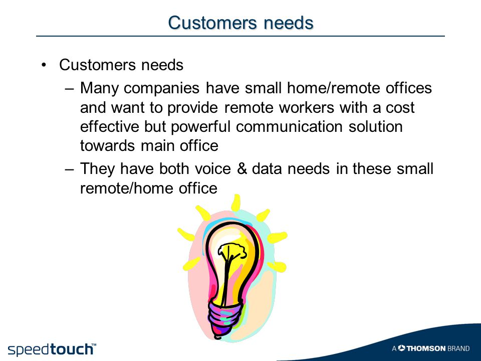 Customers needs –Many companies have small home/remote offices and want to provide remote workers with a cost effective but powerful communication sol