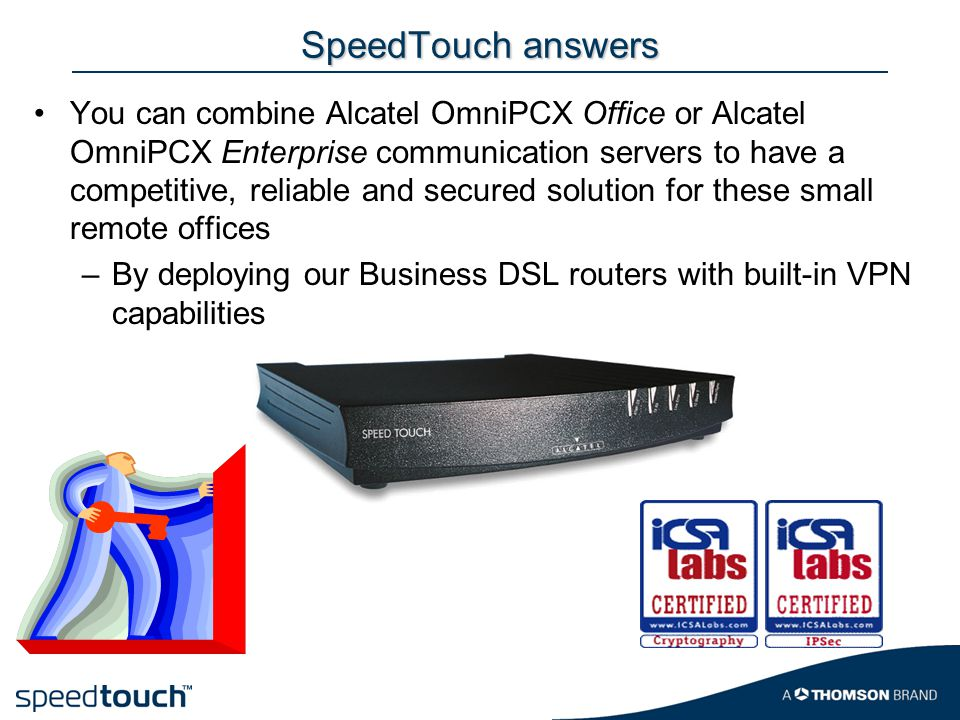 SpeedTouch answers You can combine Alcatel OmniPCX Office or Alcatel OmniPCX Enterprise communication servers to have a competitive, reliable and secured solution for these small remote offices –By deploying our Business DSL routers with built-in VPN capabilities