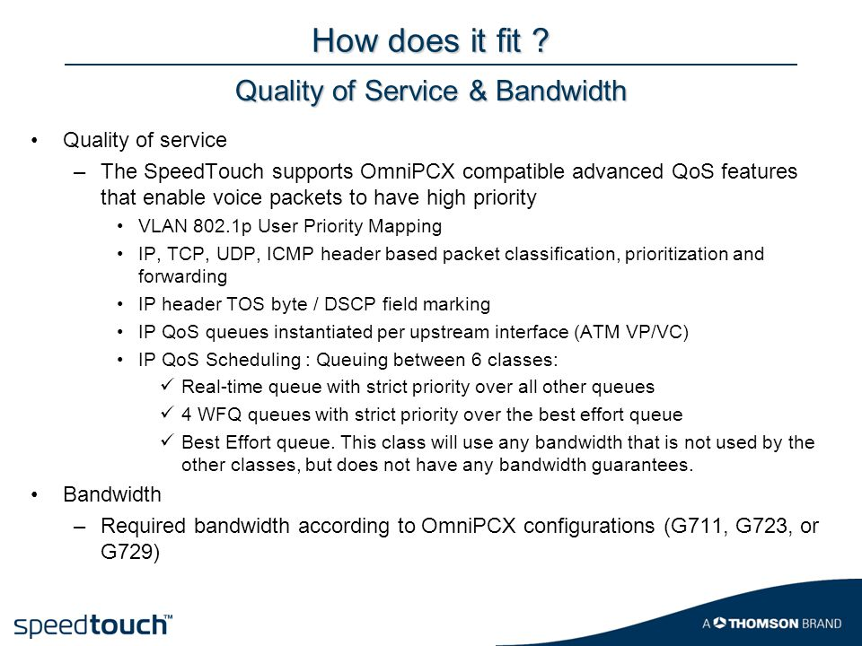 How does it fit ? Quality of service –The SpeedTouch supports OmniPCX compatible advanced QoS features that enable voice packets to have high priority