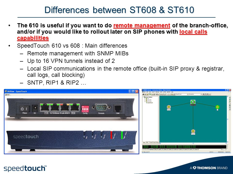 Differences between ST608 & ST610 The 610 is useful if you want to do remote management of the branch-office, and/or if you would like to rollout later on SIP phones with local calls capabilitiesThe 610 is useful if you want to do remote management of the branch-office, and/or if you would like to rollout later on SIP phones with local calls capabilities SpeedTouch 610 vs 608 : Main differences –Remote management with SNMP MIBs –Up to 16 VPN tunnels instead of 2 –Local SIP communications in the remote office (built-in SIP proxy & registrar, call logs, call blocking) –SNTP, RIP1 & RIP2 …