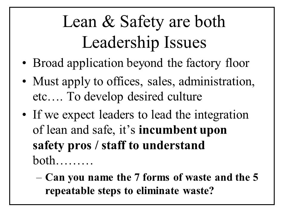 Lean & Safety are both Leadership Issues Broad application beyond the factory floor Must apply to offices, sales, administration, etc….