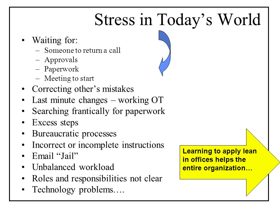 Stress in Todays World Waiting for: –Someone to return a call –Approvals –Paperwork –Meeting to start Correcting others mistakes Last minute changes – working OT Searching frantically for paperwork Excess steps Bureaucratic processes Incorrect or incomplete instructions  Jail Unbalanced workload Roles and responsibilities not clear Technology problems….