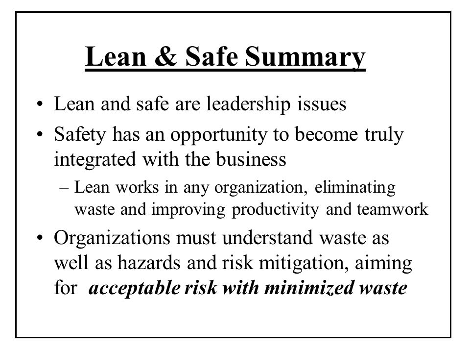 Lean & Safe Summary Lean and safe are leadership issues Safety has an opportunity to become truly integrated with the business –Lean works in any organization, eliminating waste and improving productivity and teamwork Organizations must understand waste as well as hazards and risk mitigation, aiming for acceptable risk with minimized waste