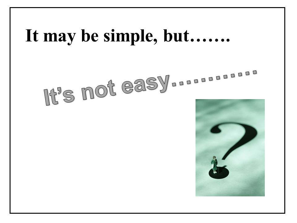 It may be simple, but…….