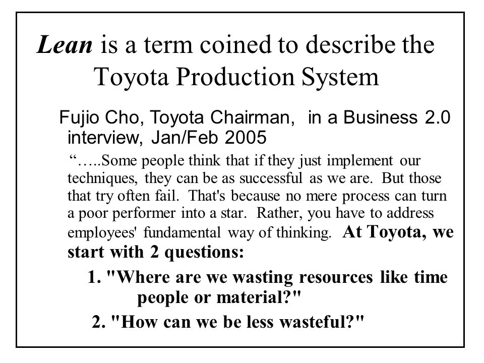Lean is a term coined to describe the Toyota Production System Fujio Cho, Toyota Chairman, in a Business 2.0 interview, Jan/Feb 2005 …..Some people think that if they just implement our techniques, they can be as successful as we are.