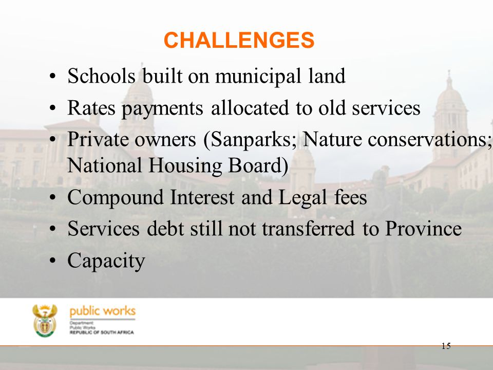 15 CHALLENGES Schools built on municipal land Rates payments allocated to old services Private owners (Sanparks; Nature conservations; National Housing Board) Compound Interest and Legal fees Services debt still not transferred to Province Capacity