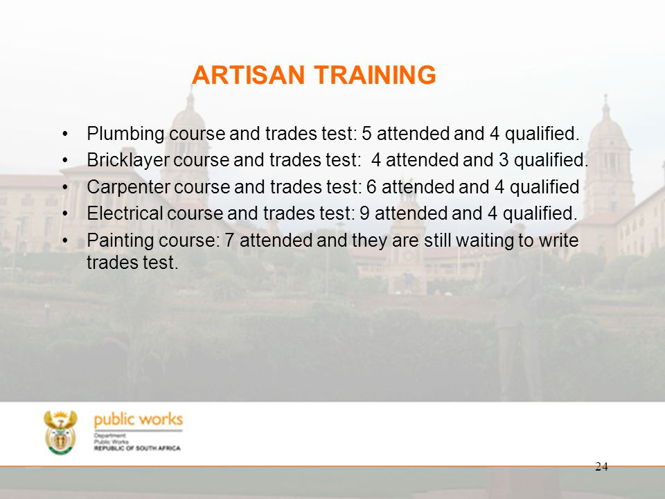 24 ARTISAN TRAINING Plumbing course and trades test: 5 attended and 4 qualified.