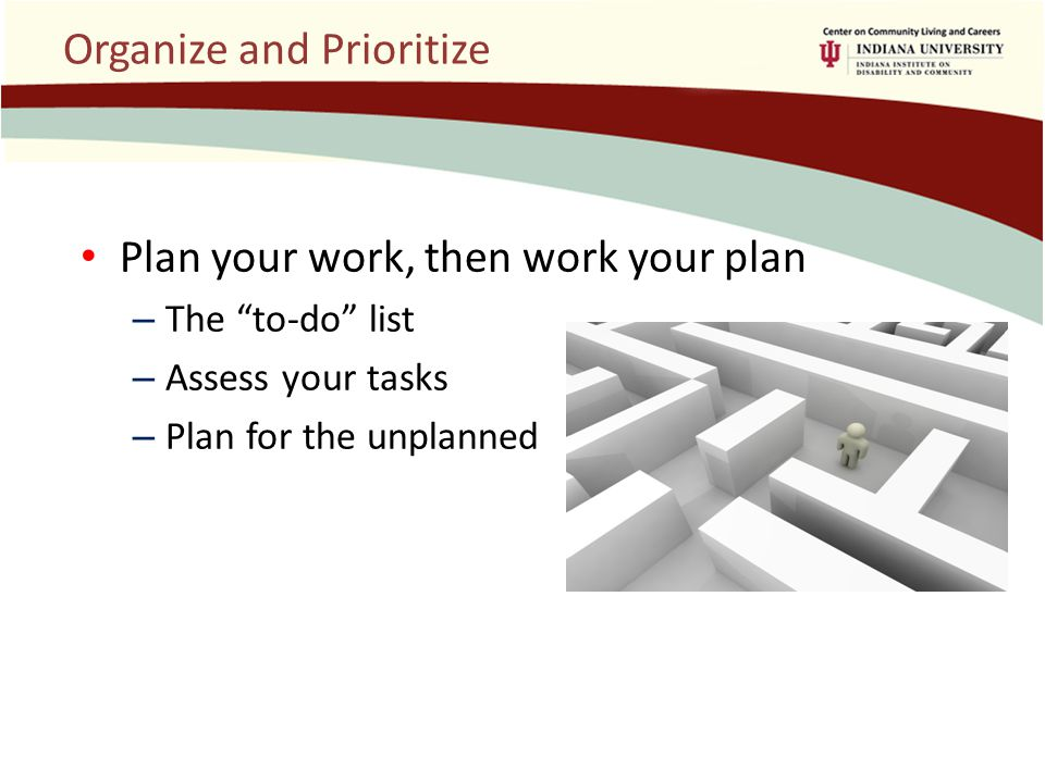 Organize and Prioritize Plan your work, then work your plan – The to-do list – Assess your tasks – Plan for the unplanned