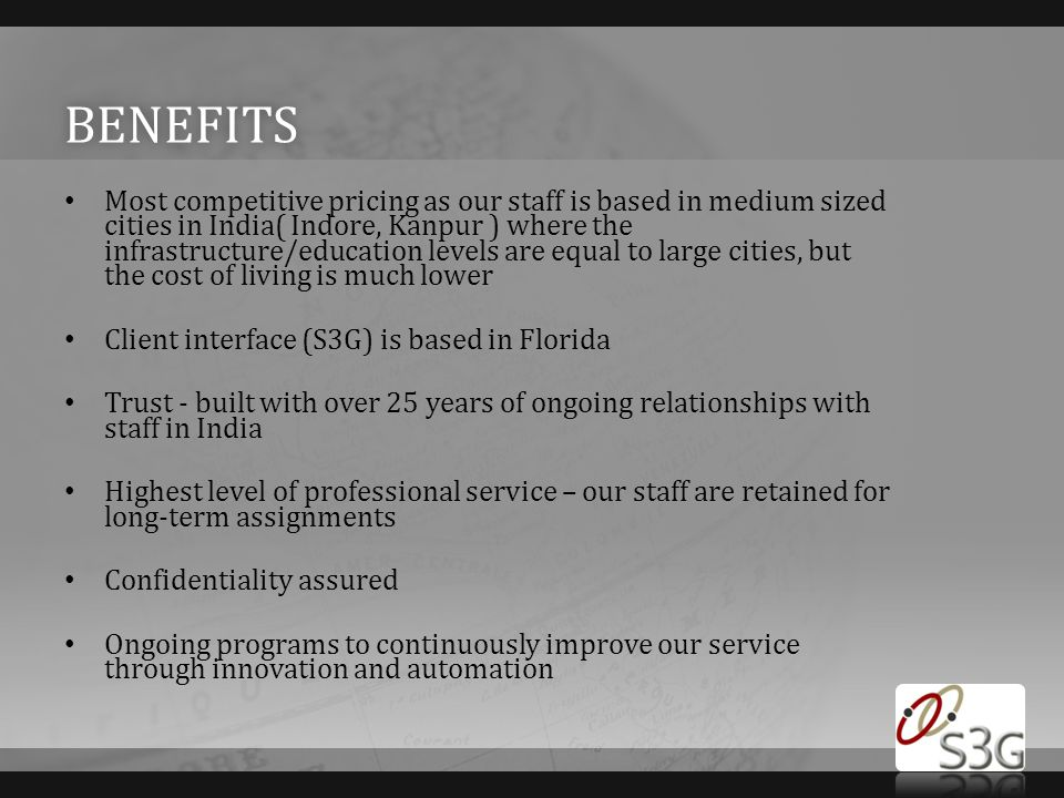 BENEFITS Most competitive pricing as our staff is based in medium sized cities in India( Indore, Kanpur ) where the infrastructure/education levels are equal to large cities, but the cost of living is much lower Client interface (S3G) is based in Florida Trust - built with over 25 years of ongoing relationships with staff in India Highest level of professional service – our staff are retained for long-term assignments Confidentiality assured Ongoing programs to continuously improve our service through innovation and automation