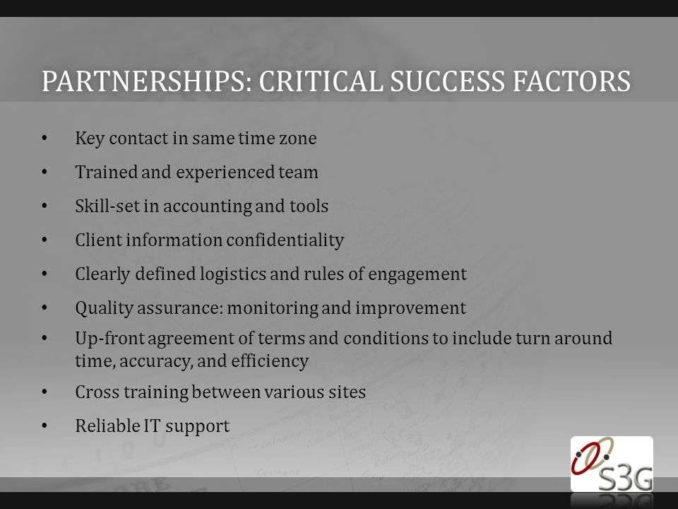 PARTNERSHIPS: CRITICAL SUCCESS FACTORSPARTNERSHIPS: CRITICAL SUCCESS FACTORS Key contact in same time zone Trained and experienced team Skill-set in accounting and tools Client information confidentiality Clearly defined logistics and rules of engagement Quality assurance: monitoring and improvement Up-front agreement of terms and conditions to include turn around time, accuracy, and efficiency Cross training between various sites Reliable IT support