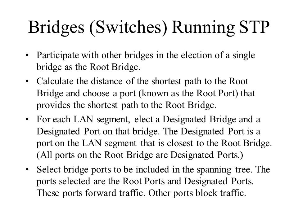 Bridges (Switches) Running STP Participate with other bridges in the election of a single bridge as the Root Bridge.
