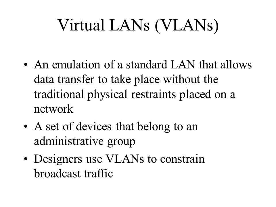 Virtual LANs (VLANs) An emulation of a standard LAN that allows data transfer to take place without the traditional physical restraints placed on a network A set of devices that belong to an administrative group Designers use VLANs to constrain broadcast traffic