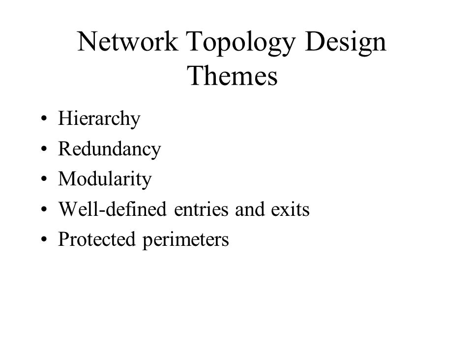 Network Topology Design Themes Hierarchy Redundancy Modularity Well-defined entries and exits Protected perimeters