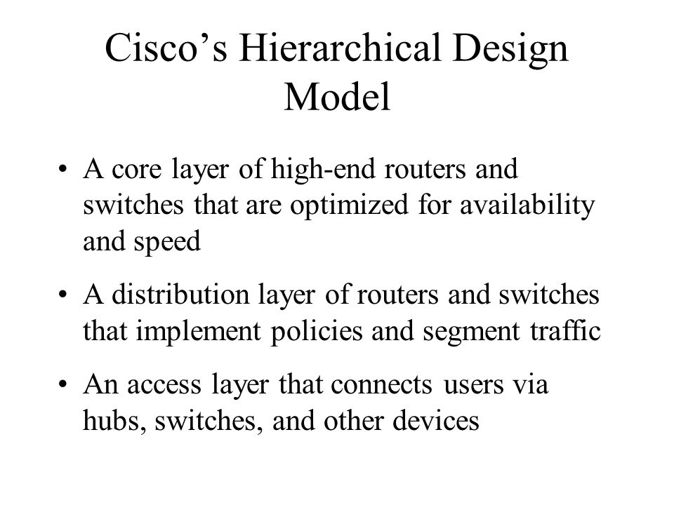 Ciscos Hierarchical Design Model A core layer of high-end routers and switches that are optimized for availability and speed A distribution layer of routers and switches that implement policies and segment traffic An access layer that connects users via hubs, switches, and other devices