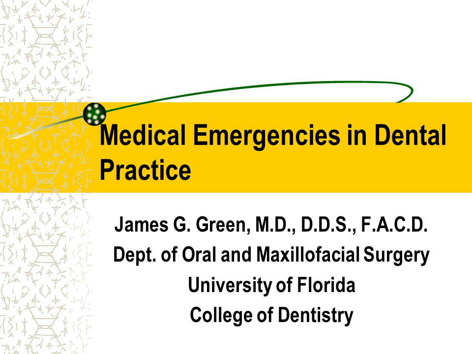 Medical Emergencies in Dental Practice James G. Green, M.D., D.D.S., F.A.C.D. Dept. of Oral and Maxillofacial Surgery University of Florida College of