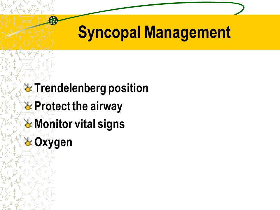 Syncopal Management Trendelenberg position Protect the airway Monitor vital signs Oxygen