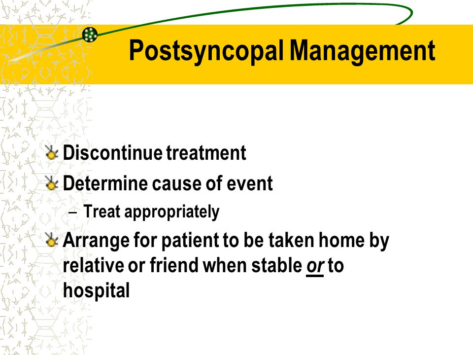 Postsyncopal Management Discontinue treatment Determine cause of event – Treat appropriately Arrange for patient to be taken home by relative or frien