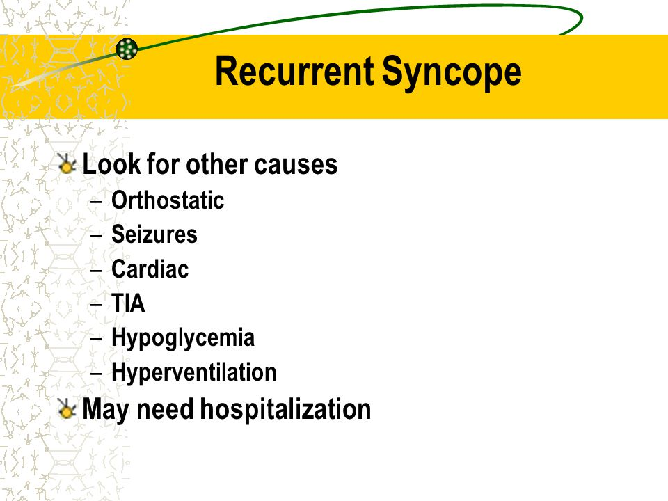 Recurrent Syncope Look for other causes – Orthostatic – Seizures – Cardiac – TIA – Hypoglycemia – Hyperventilation May need hospitalization
