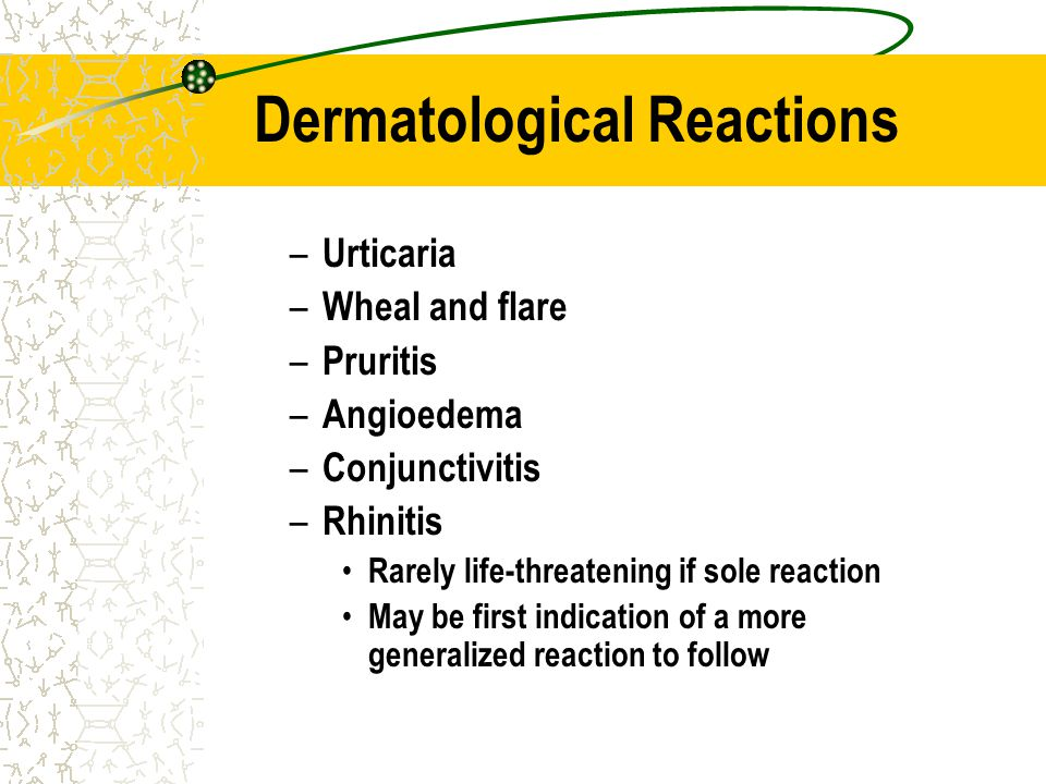 Dermatological Reactions – Urticaria – Wheal and flare – Pruritis – Angioedema – Conjunctivitis – Rhinitis Rarely life-threatening if sole reaction Ma