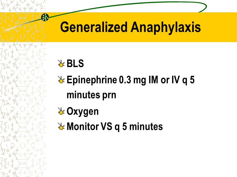 Generalized Anaphylaxis BLS Epinephrine 0.3 mg IM or IV q 5 minutes prn Oxygen Monitor VS q 5 minutes