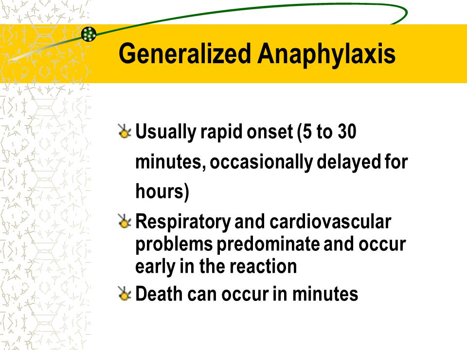 Generalized Anaphylaxis Usually rapid onset (5 to 30 minutes, occasionally delayed for hours) Respiratory and cardiovascular problems predominate and
