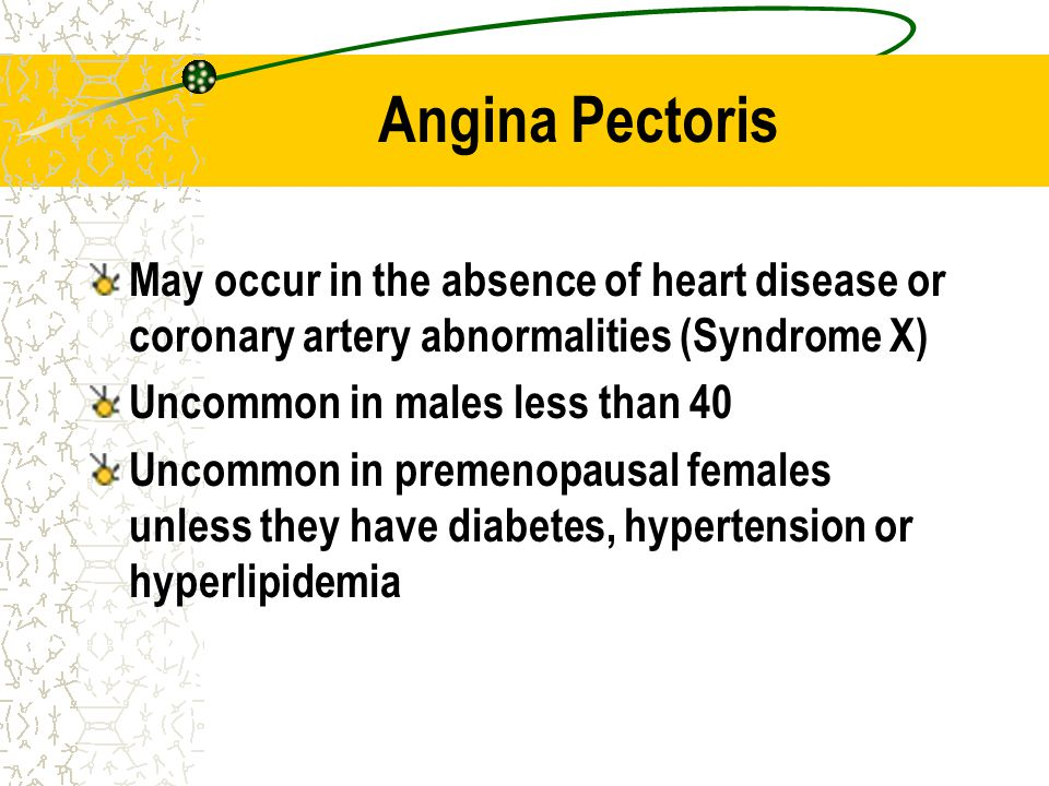 Angina Pectoris May occur in the absence of heart disease or coronary artery abnormalities (Syndrome X) Uncommon in males less than 40 Uncommon in pre