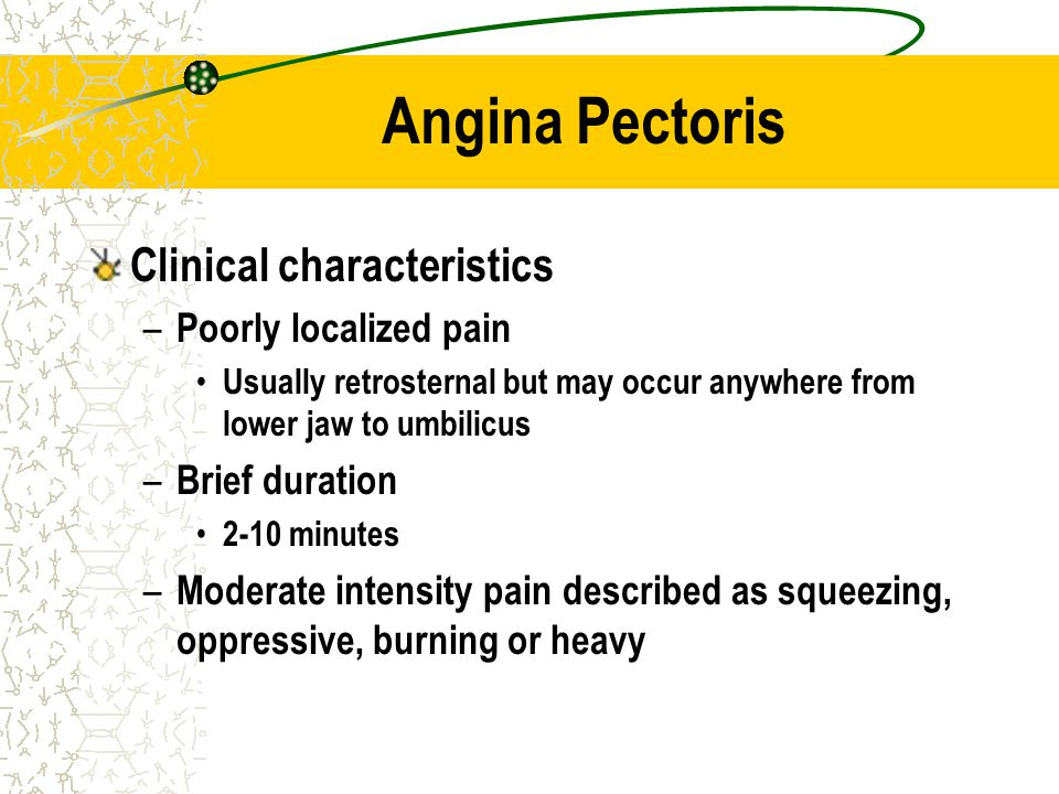 Angina Pectoris Clinical characteristics – Poorly localized pain Usually retrosternal but may occur anywhere from lower jaw to umbilicus – Brief durat