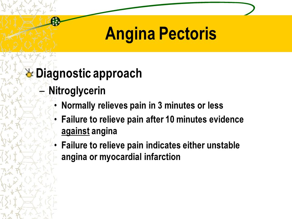 Angina Pectoris Diagnostic approach – Nitroglycerin Normally relieves pain in 3 minutes or less Failure to relieve pain after 10 minutes evidence agai