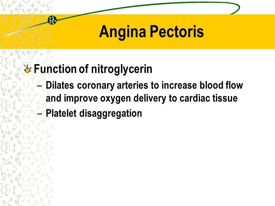 Angina Pectoris Function of nitroglycerin – Dilates coronary arteries to increase blood flow and improve oxygen delivery to cardiac tissue – Platelet