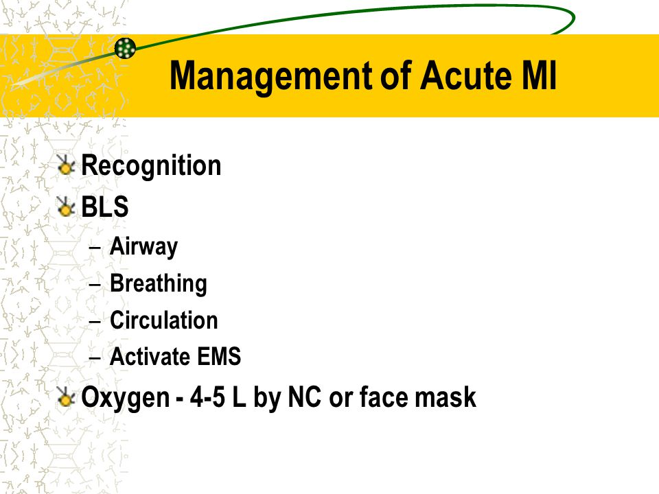 Management of Acute MI Recognition BLS – Airway – Breathing – Circulation – Activate EMS Oxygen - 4-5 L by NC or face mask