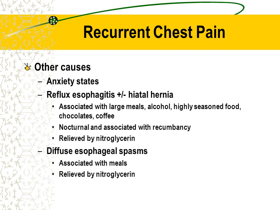 Recurrent Chest Pain Other causes – Anxiety states – Reflux esophagitis +/- hiatal hernia Associated with large meals, alcohol, highly seasoned food,