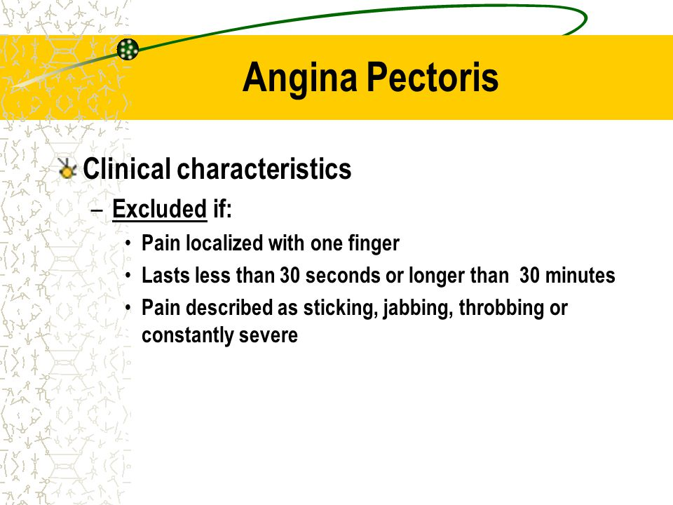 Angina Pectoris Clinical characteristics – Excluded if: Pain localized with one finger Lasts less than 30 seconds or longer than 30 minutes Pain descr