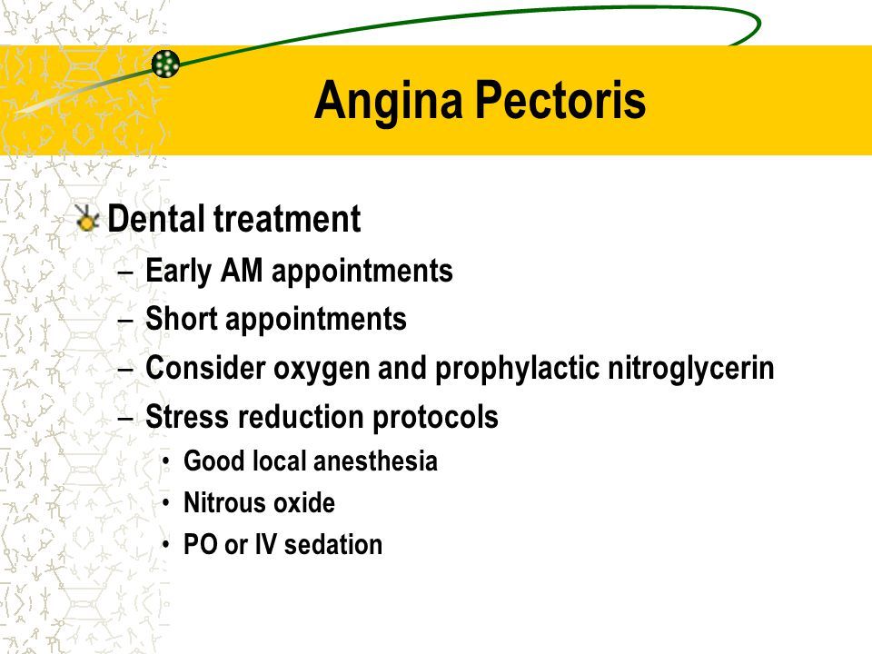Angina Pectoris Dental treatment – Early AM appointments – Short appointments – Consider oxygen and prophylactic nitroglycerin – Stress reduction prot