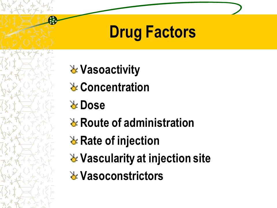 Drug Factors Vasoactivity Concentration Dose Route of administration Rate of injection Vascularity at injection site Vasoconstrictors