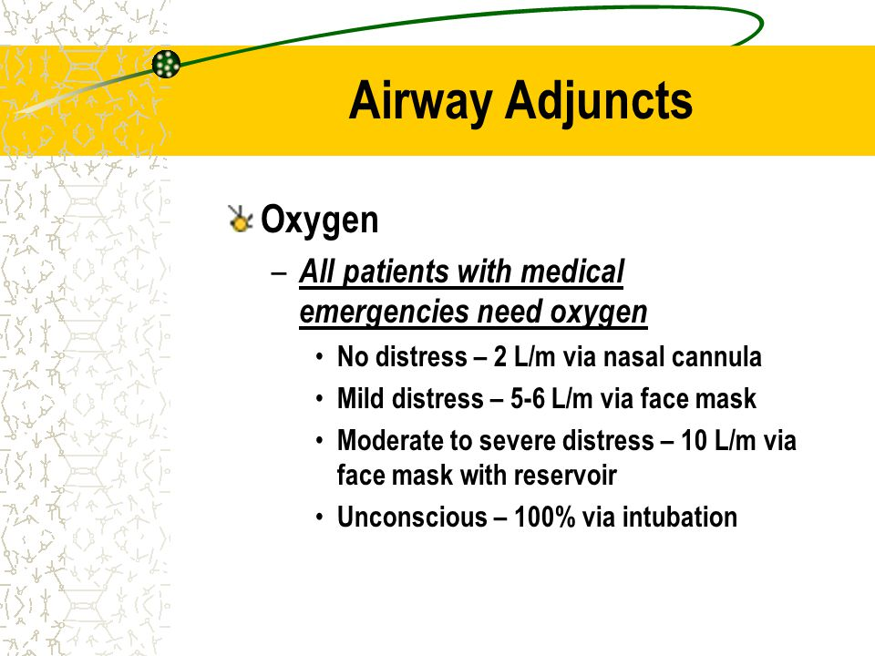 Airway Adjuncts Oxygen – All patients with medical emergencies need oxygen No distress – 2 L/m via nasal cannula Mild distress – 5-6 L/m via face mask