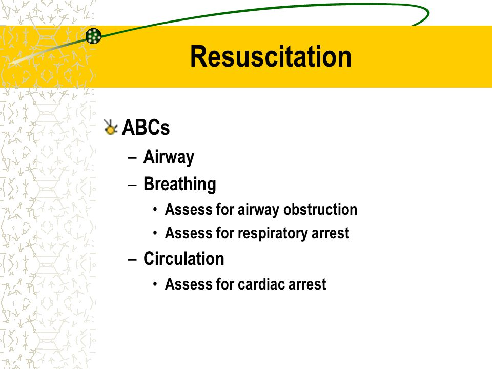 Resuscitation ABCs – Airway – Breathing Assess for airway obstruction Assess for respiratory arrest – Circulation Assess for cardiac arrest