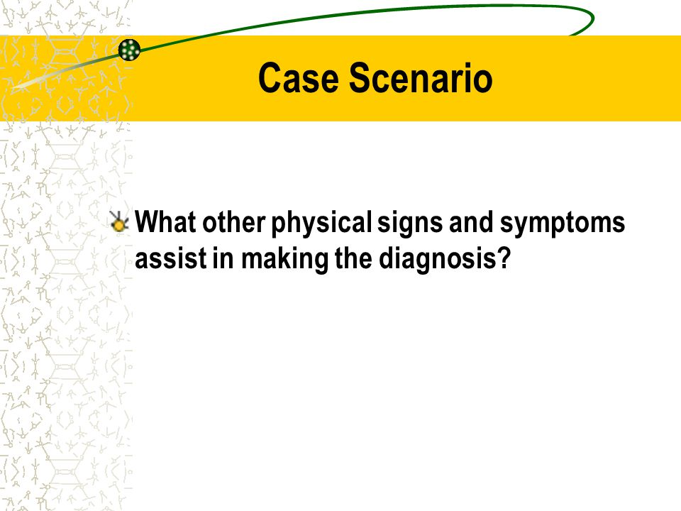 Case Scenario What other physical signs and symptoms assist in making the diagnosis?